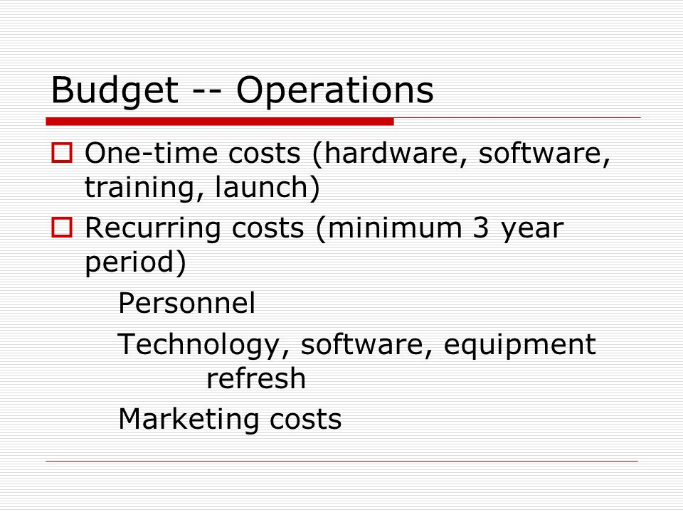 Budget -- Operations One-time costs (hardware, software, training, launch) Recurring costs (minimum 3 year period)