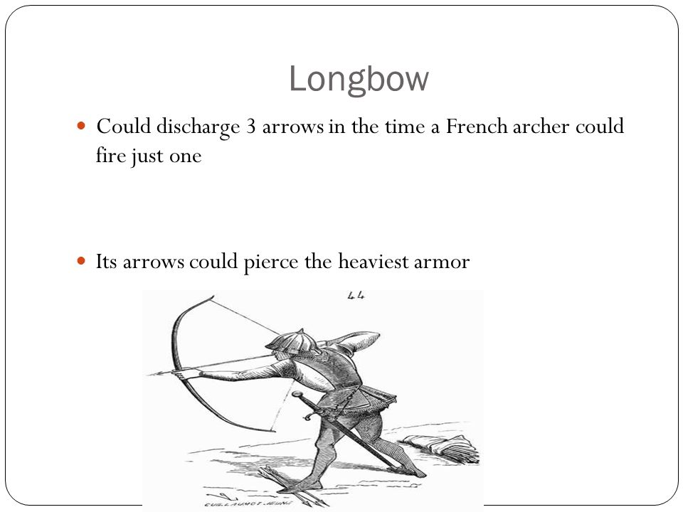Longbow Could discharge 3 arrows in the time a French archer could fire just one.