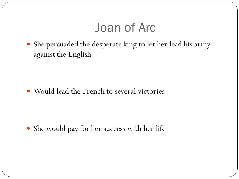 Joan of Arc She persuaded the desperate king to let her lead his army against the English. Would lead the French to several victories.