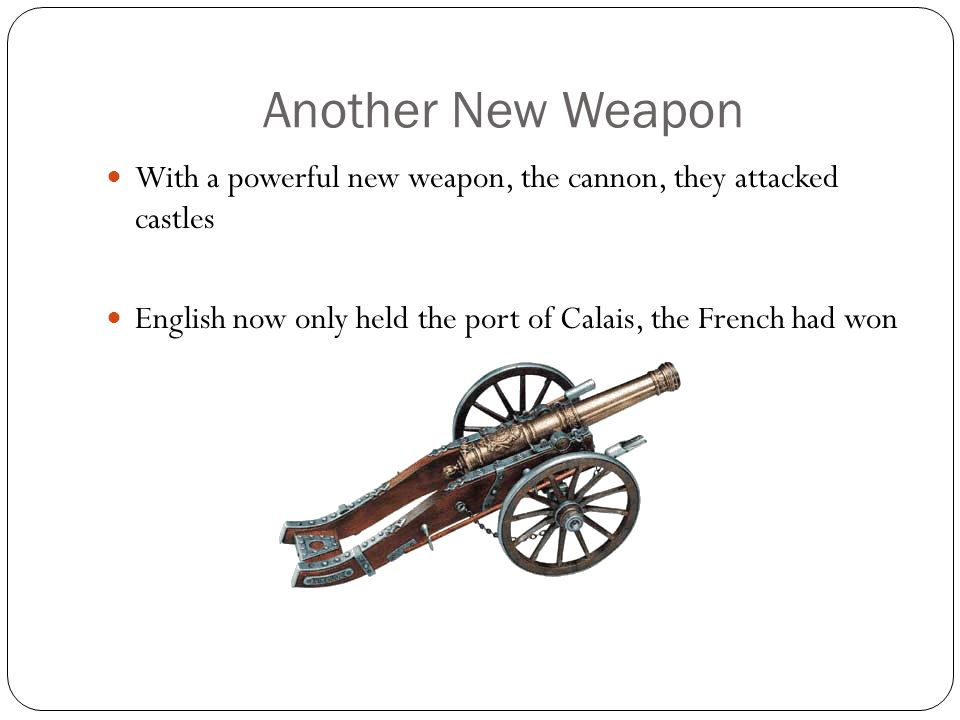 Another New Weapon With a powerful new weapon, the cannon, they attacked castles.