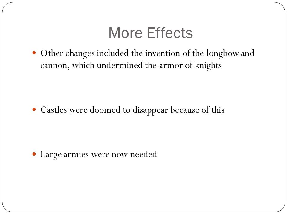 More Effects Other changes included the invention of the longbow and cannon, which undermined the armor of knights.