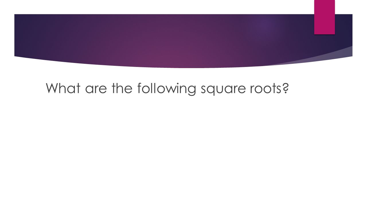 What are the following square roots