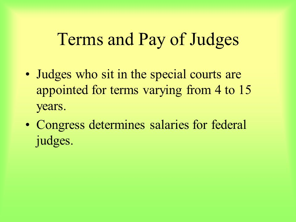 Terms and Pay of Judges Judges who sit in the special courts are appointed for terms varying from 4 to 15 years.