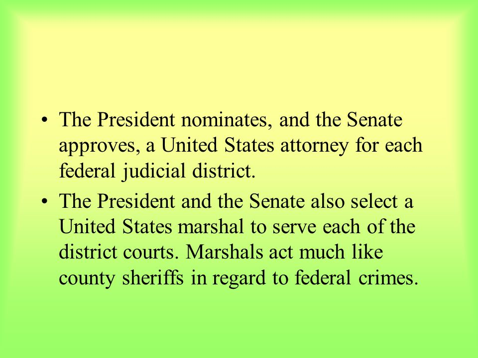 The President nominates, and the Senate approves, a United States attorney for each federal judicial district.