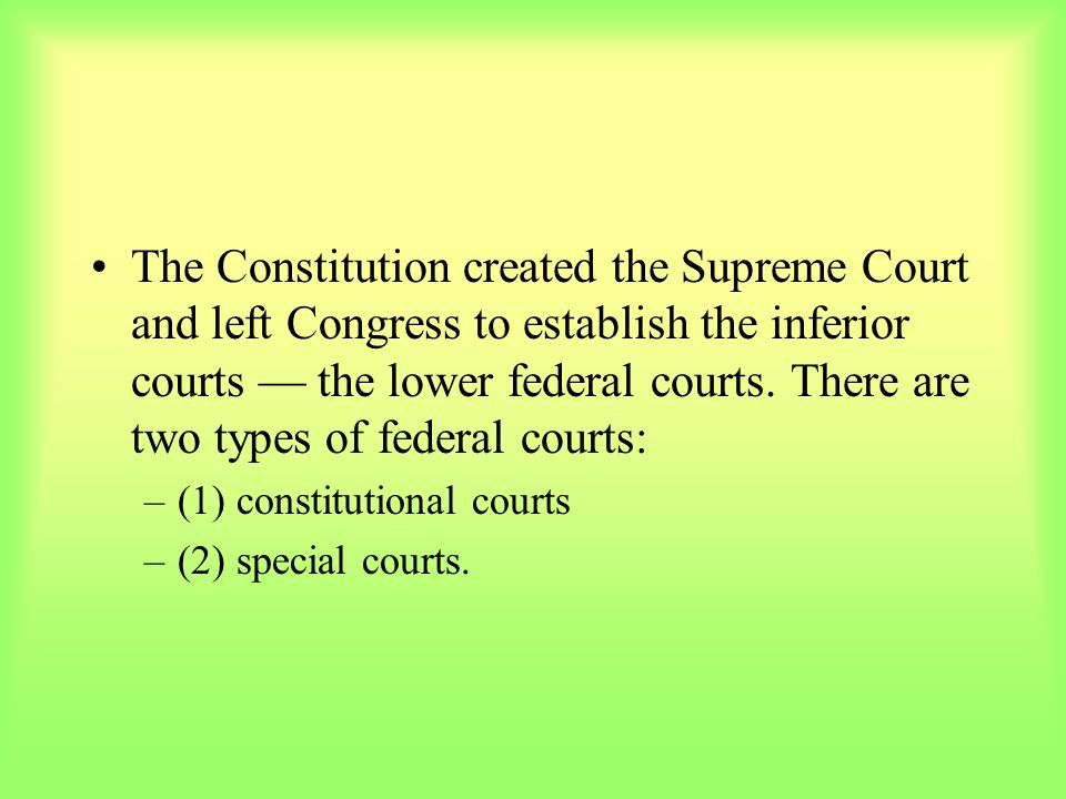 The Constitution created the Supreme Court and left Congress to establish the inferior courts — the lower federal courts. There are two types of federal courts: