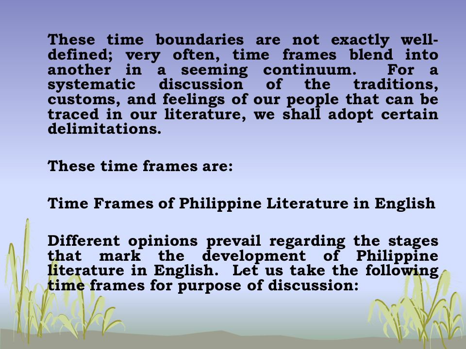 time frame of philippine literature in english Philippine literature, like the literature of other nations, conserves the heritage which gives meaning to the ideals, emotions, feelings, and culture of the filipino people through the study of philippine literature, the student's mind is molded by learning and preserving the experience of the past in a cohesive and beautiful manner.