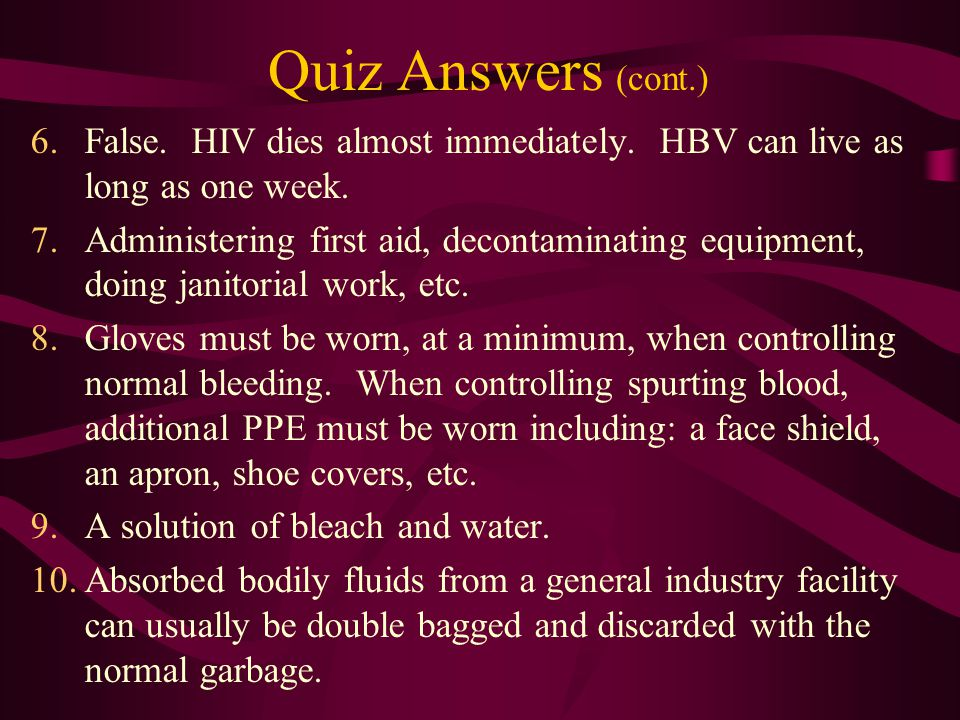 Bloodborne Pathogens Quiz Answers (cont.) 6. False. HIV dies almost immediately. HBV can live as long as one week.