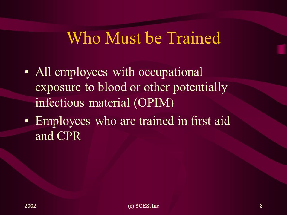 Bloodborne Pathogens Who Must be Trained. All employees with occupational exposure to blood or other potentially infectious material (OPIM)