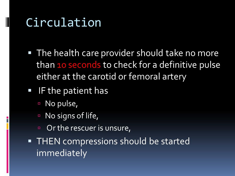 Circulation The health care provider should take no more than 10 seconds to check for a definitive pulse either at the carotid or femoral artery.