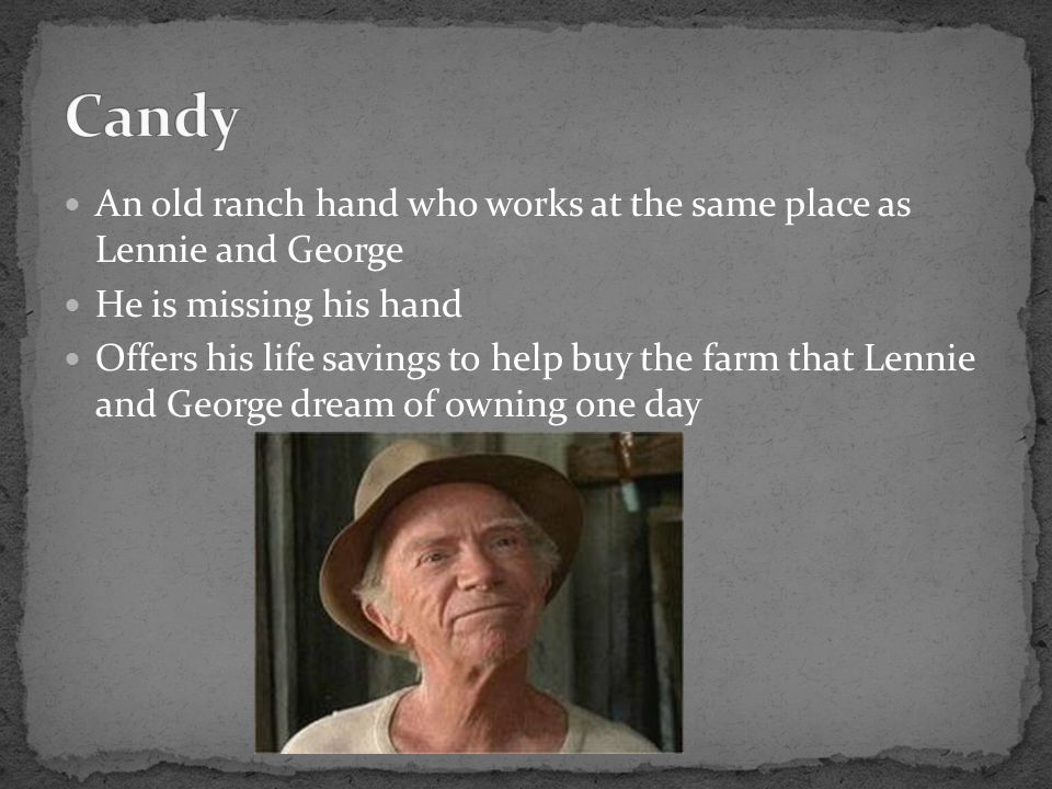 Candy An old ranch hand who works at the same place as Lennie and George. He is missing his hand.