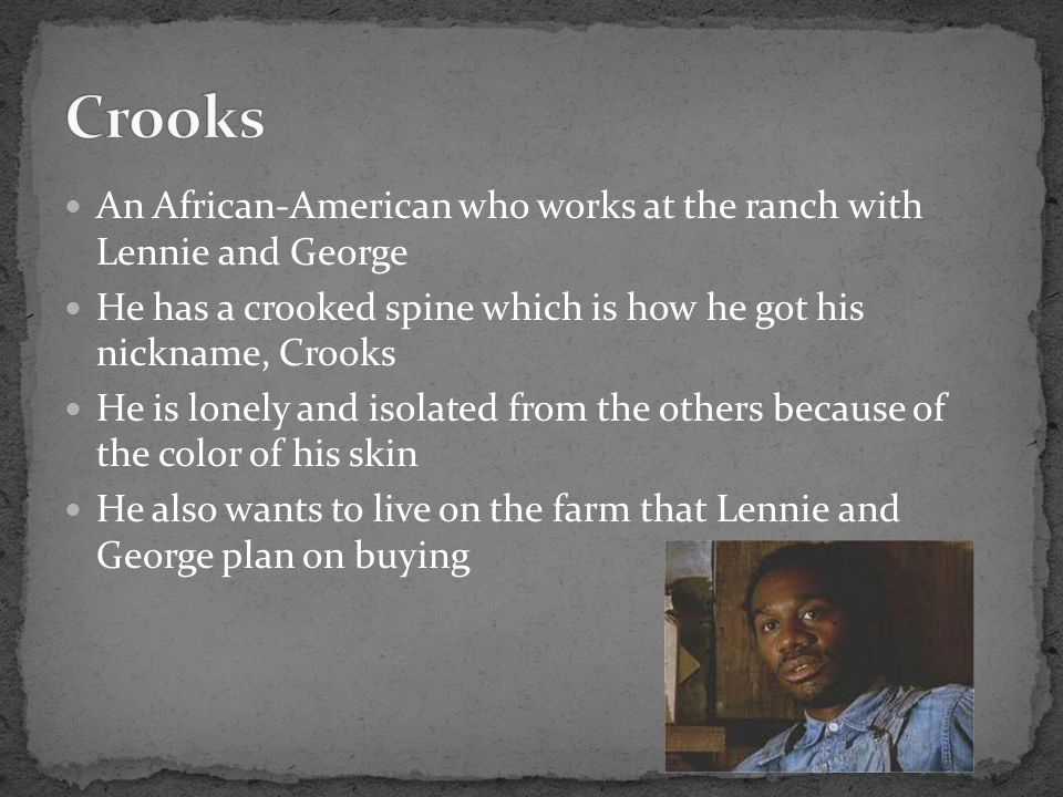 Crooks An African-American who works at the ranch with Lennie and George. He has a crooked spine which is how he got his nickname, Crooks.