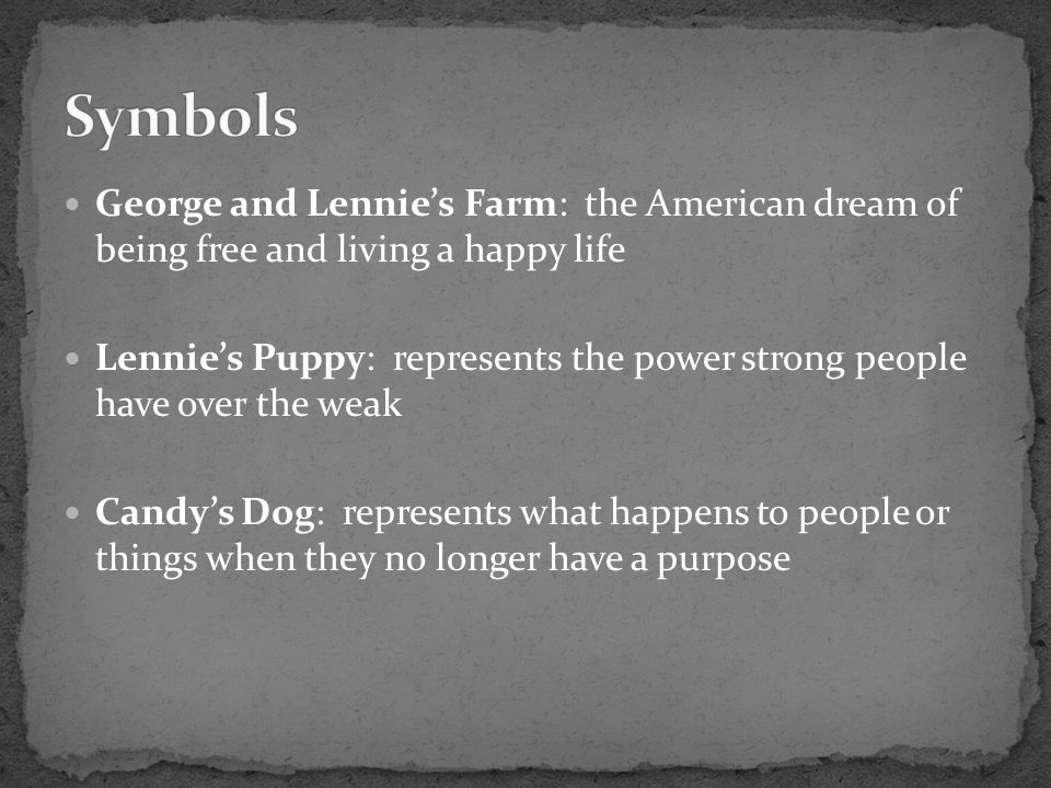 Symbols George and Lennie's Farm: the American dream of being free and living a happy life.