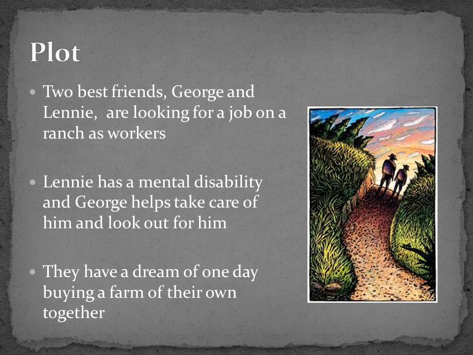 Plot Two best friends, George and Lennie, are looking for a job on a ranch as workers.