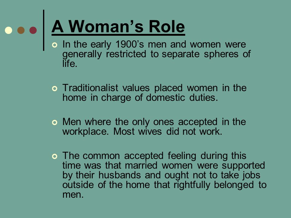 A Woman's Role In the early 1900's men and women were generally restricted to separate spheres of life.
