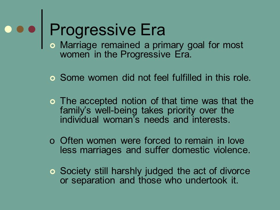 Progressive Era Marriage remained a primary goal for most women in the Progressive Era. Some women did not feel fulfilled in this role.