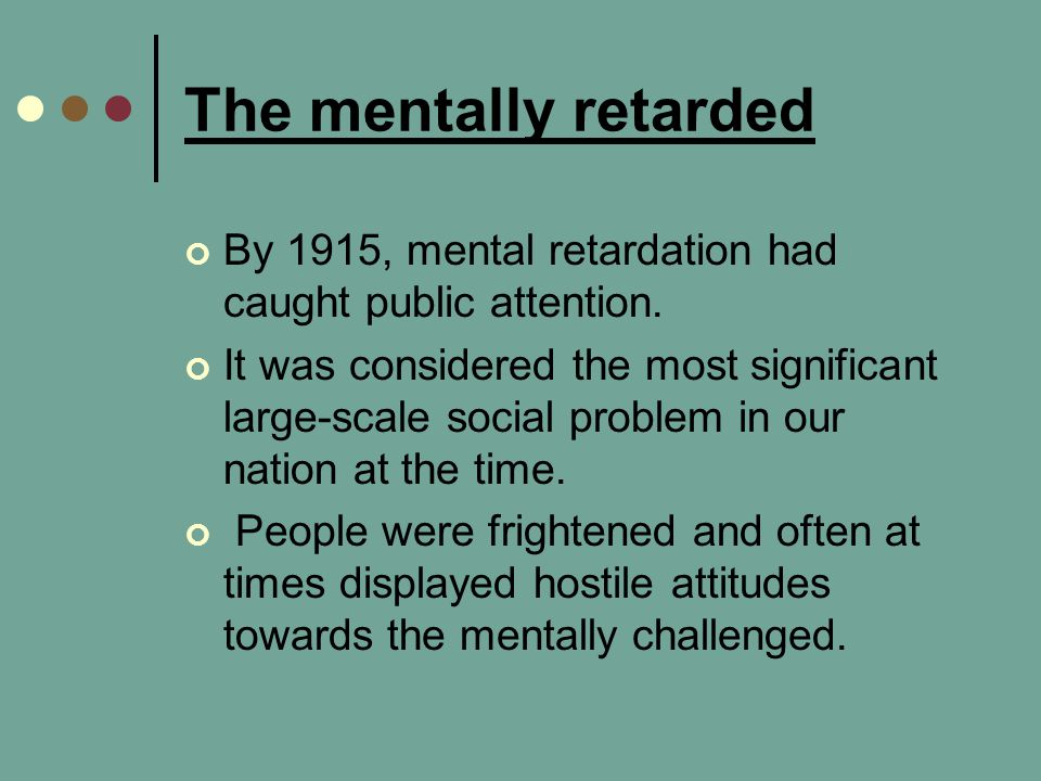 The mentally retarded By 1915, mental retardation had caught public attention.