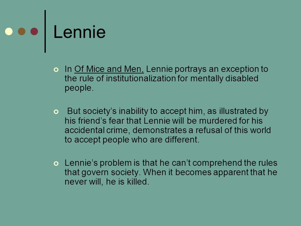 Lennie In Of Mice and Men, Lennie portrays an exception to the rule of institutionalization for mentally disabled people.