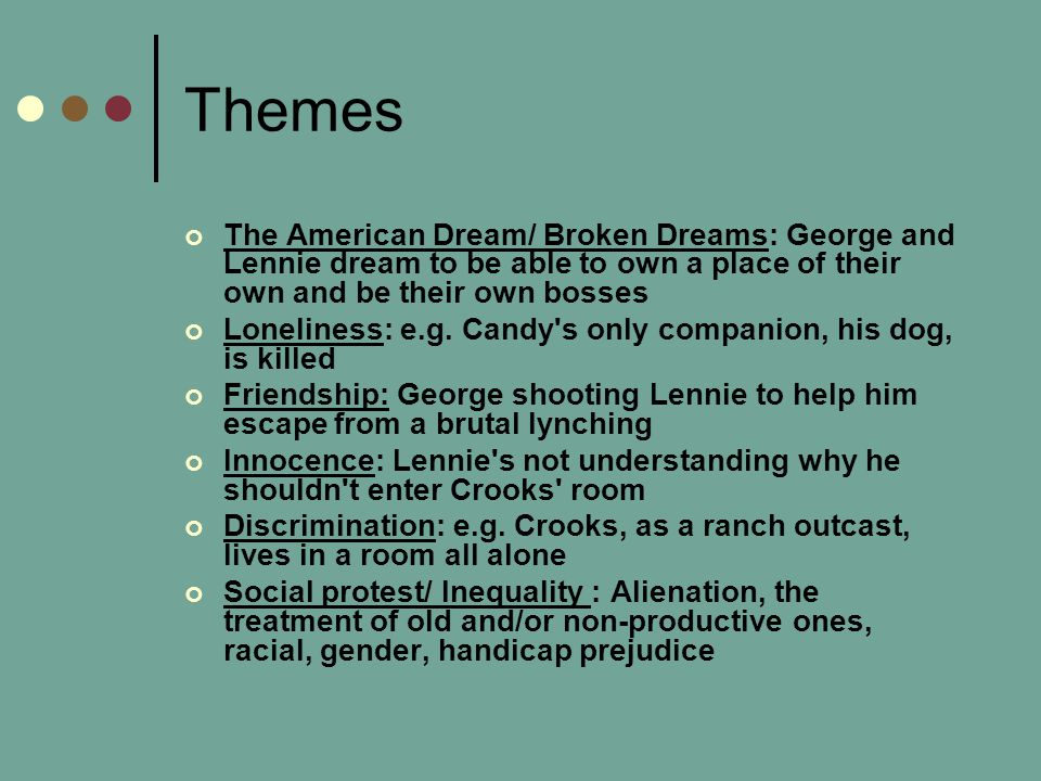 Themes The American Dream/ Broken Dreams: George and Lennie dream to be able to own a place of their own and be their own bosses.