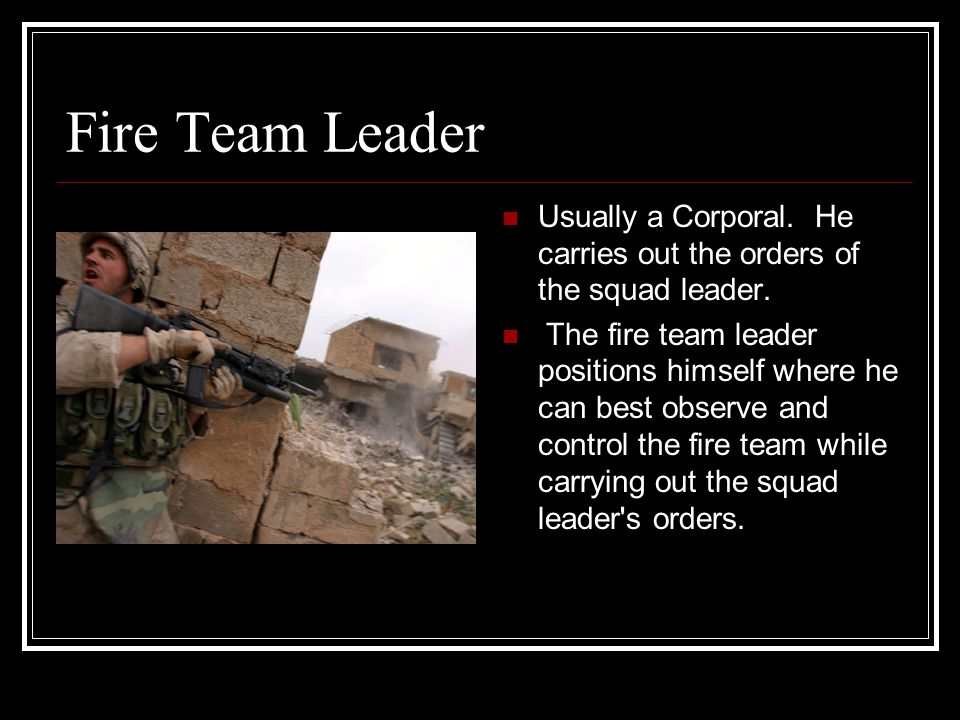 Fire Team Leader Usually a Corporal. He carries out the orders of the squad leader.