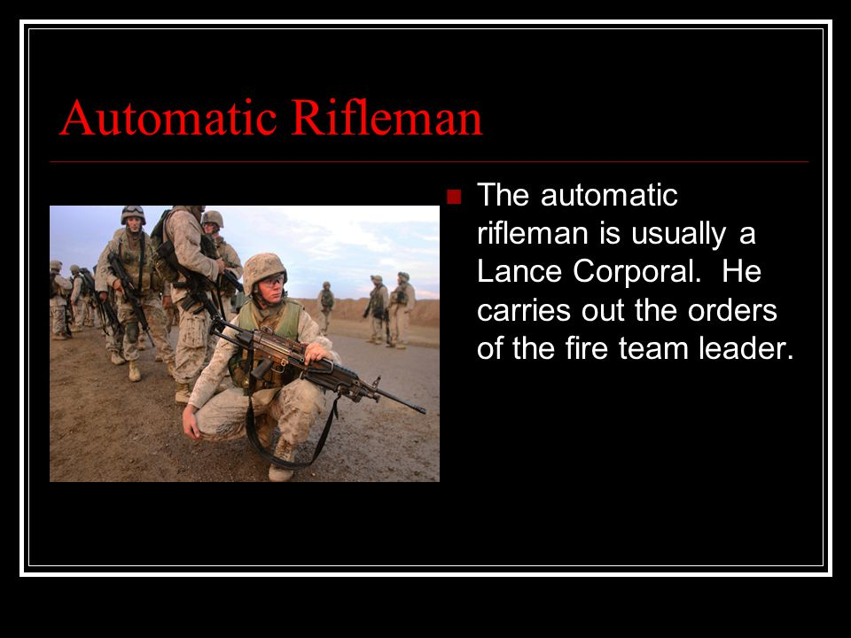 Automatic Rifleman The automatic rifleman is usually a Lance Corporal.