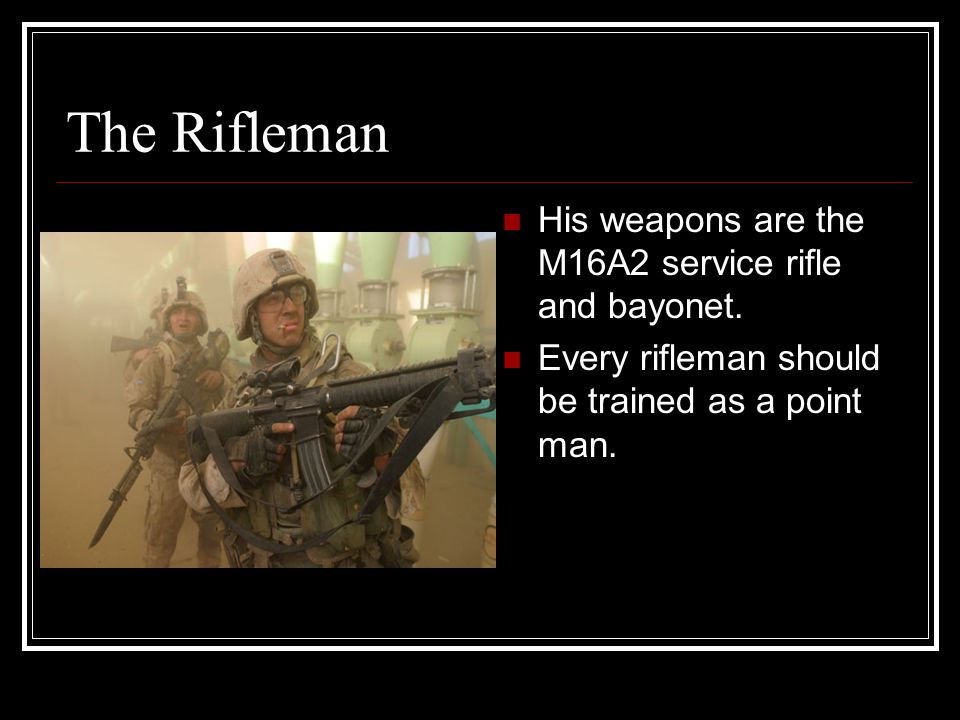 The Rifleman His weapons are the M16A2 service rifle and bayonet.