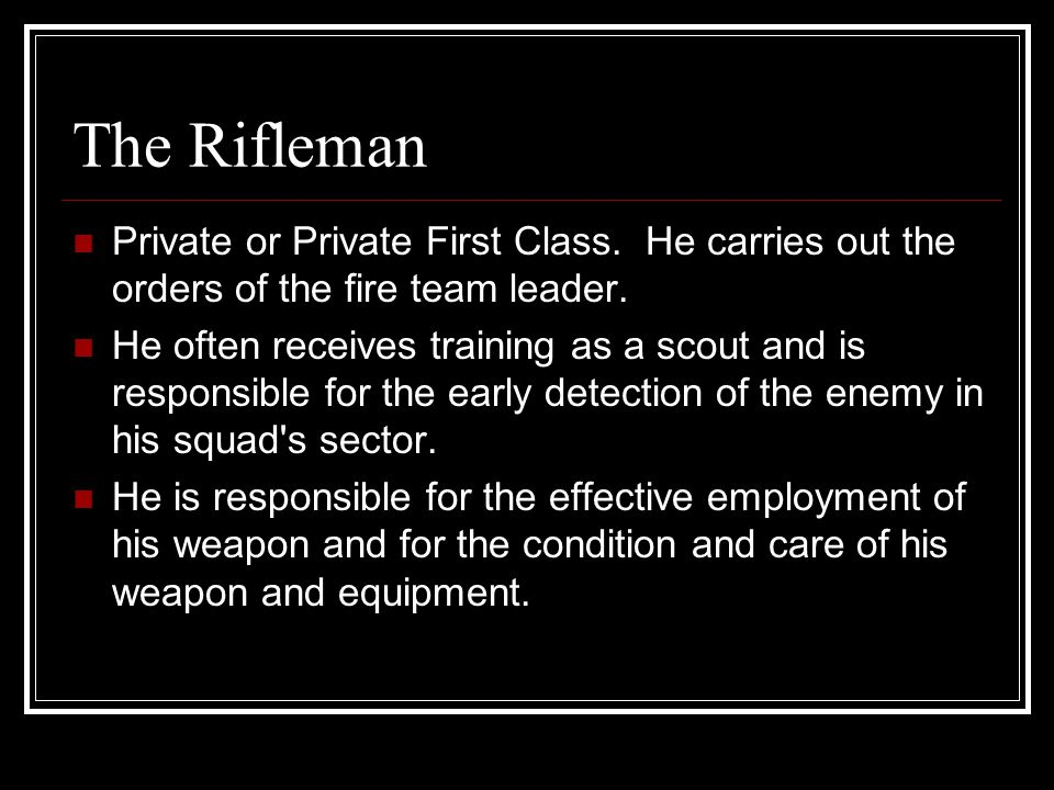 The Rifleman Private or Private First Class. He carries out the orders of the fire team leader.