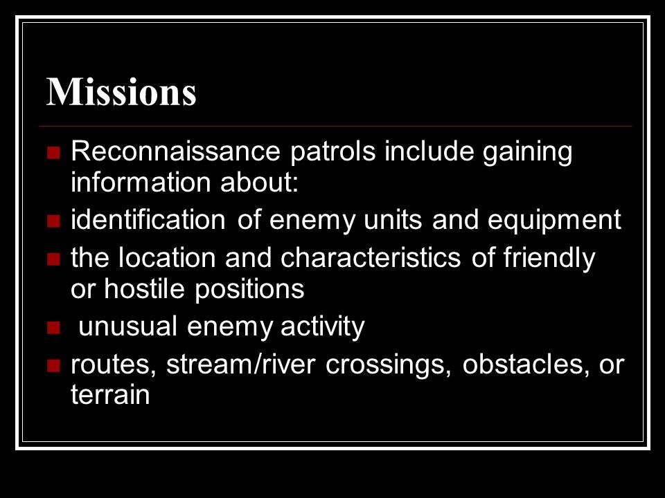 Missions Reconnaissance patrols include gaining information about: