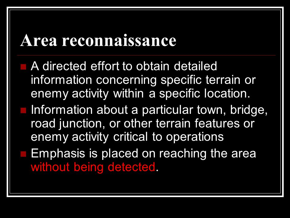 Area reconnaissance A directed effort to obtain detailed information concerning specific terrain or enemy activity within a specific location.