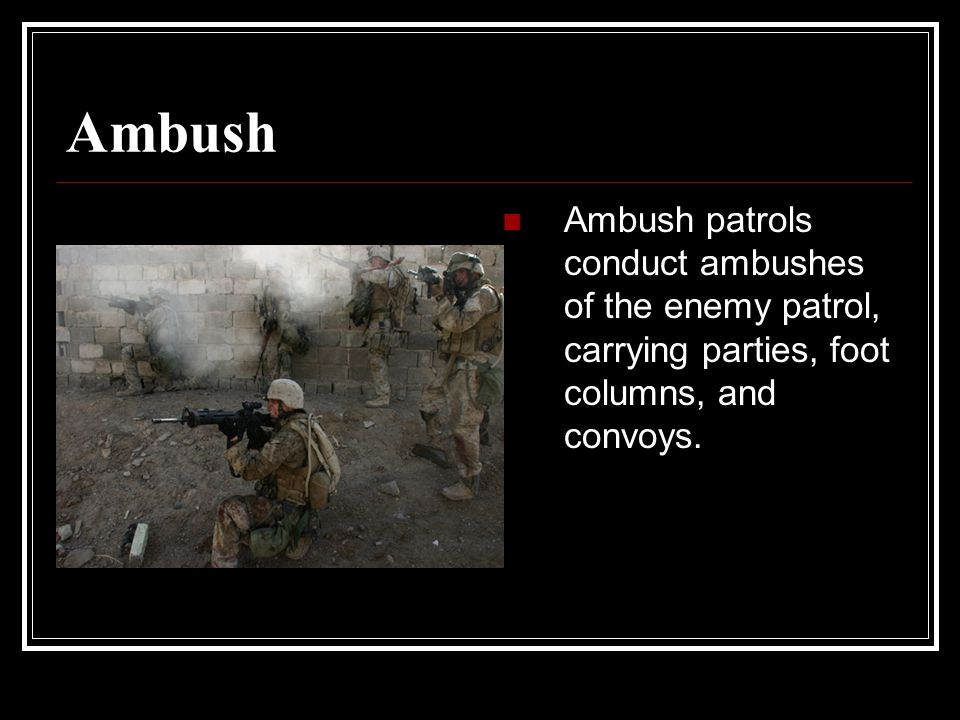 Ambush Ambush patrols conduct ambushes of the enemy patrol, carrying parties, foot columns, and convoys.