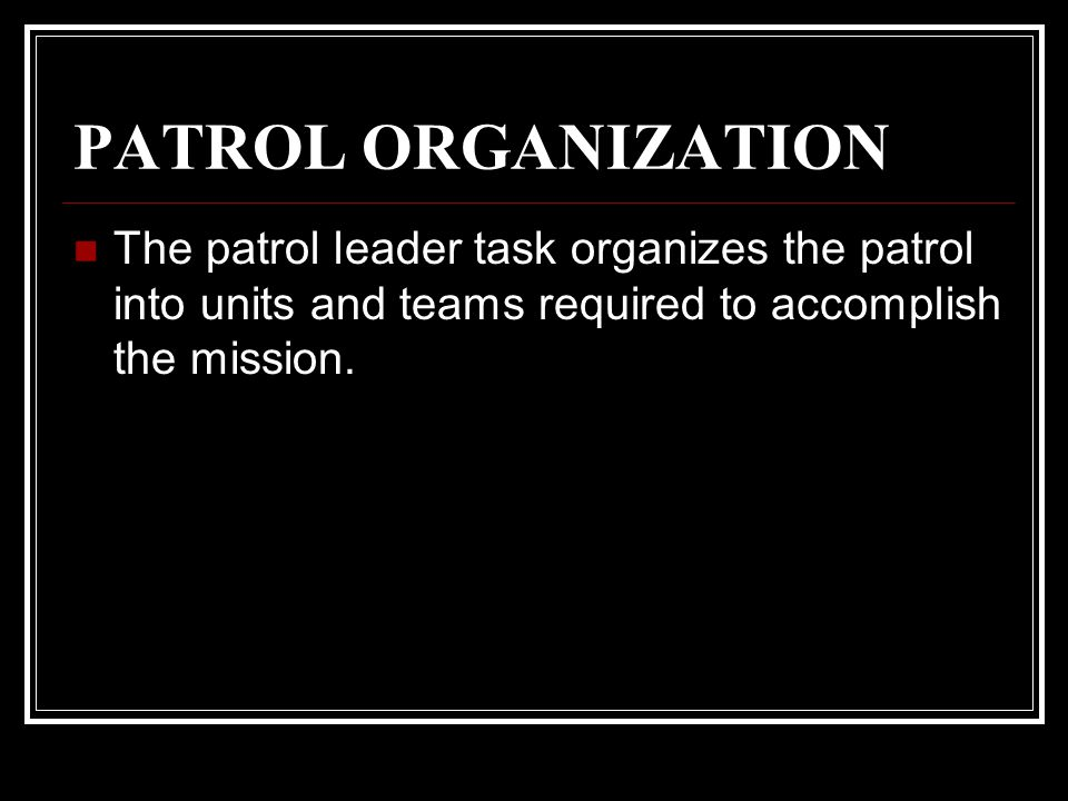 PATROL ORGANIZATION The patrol leader task organizes the patrol into units and teams required to accomplish the mission.