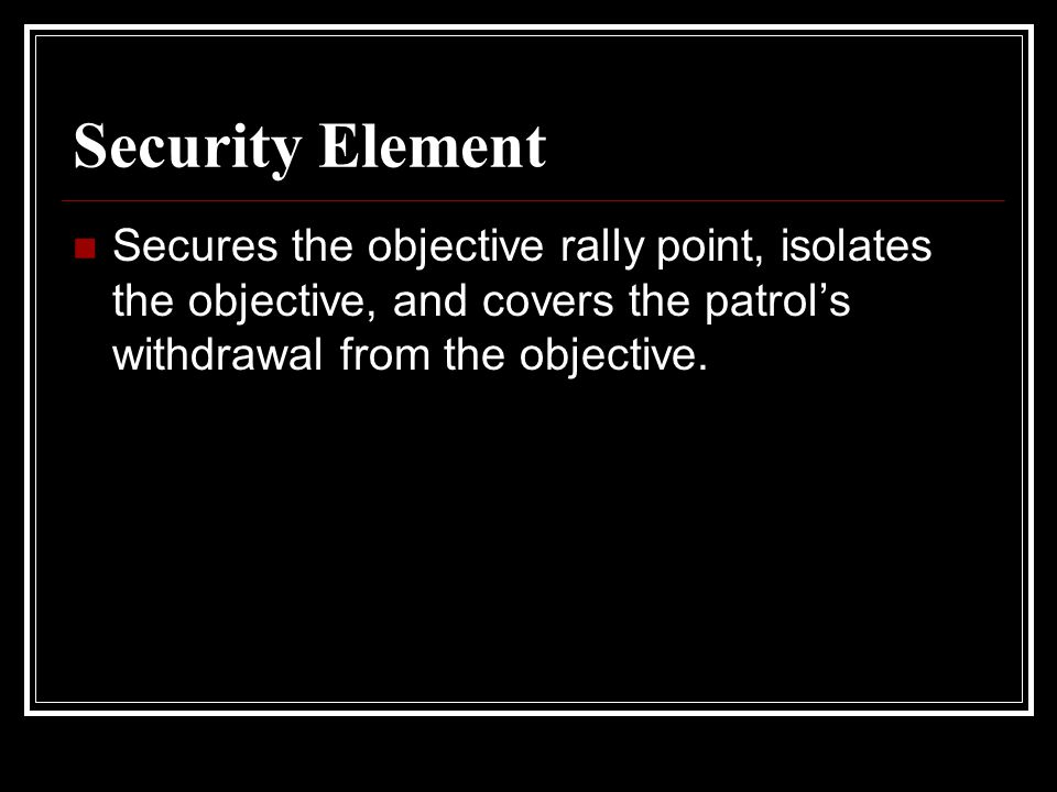 Security Element Secures the objective rally point, isolates the objective, and covers the patrol's withdrawal from the objective.