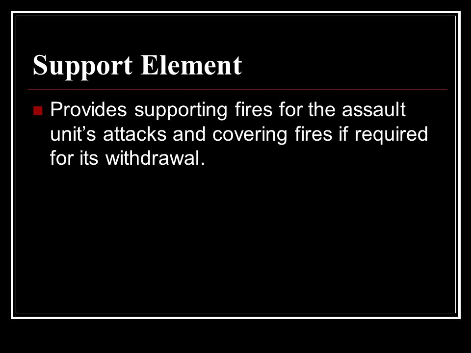 Support Element Provides supporting fires for the assault unit's attacks and covering fires if required for its withdrawal.