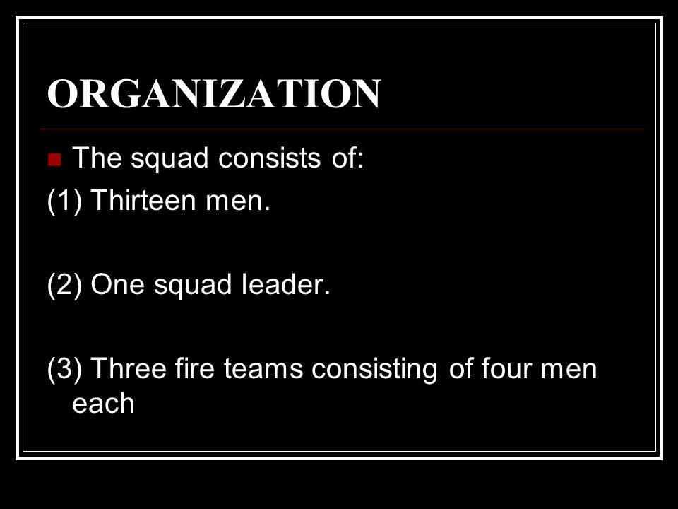 ORGANIZATION The squad consists of: (1) Thirteen men.