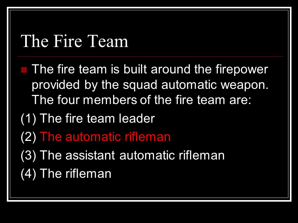The Fire Team The fire team is built around the firepower provided by the squad automatic weapon. The four members of the fire team are: