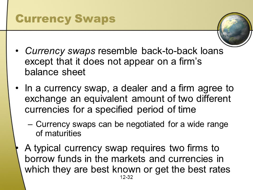 Currency Swaps Currency swaps resemble back-to-back loans except that it does not appear on a firm's balance sheet.