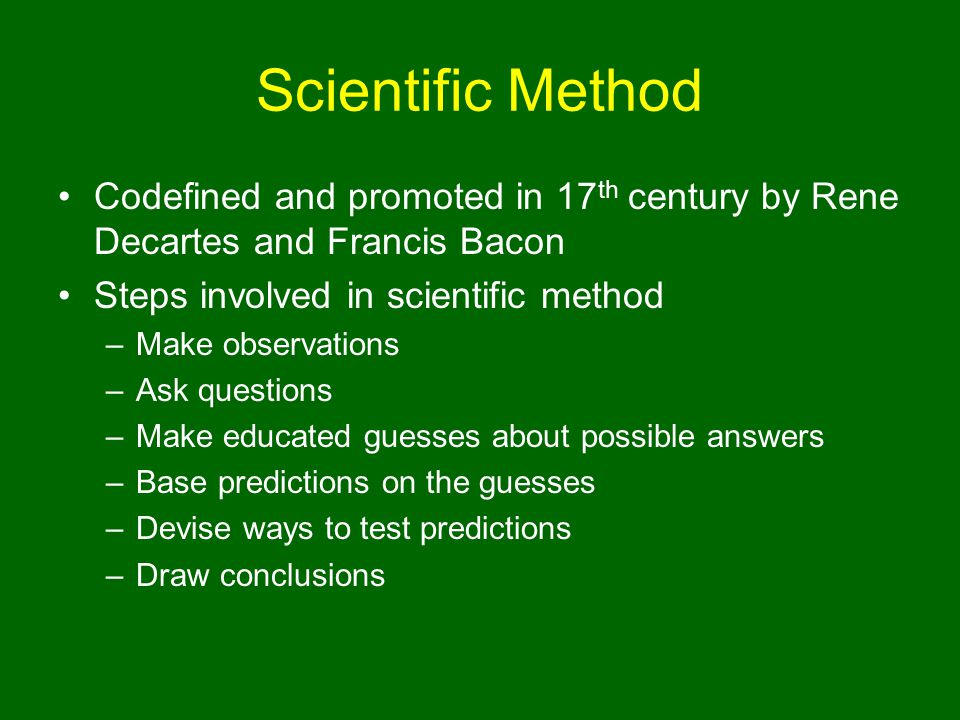 Scientific Method Codefined and promoted in 17th century by Rene Decartes and Francis Bacon. Steps involved in scientific method.