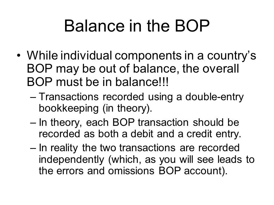 Balance in the BOP While individual components in a country's BOP may be out of balance, the overall BOP must be in balance!!!