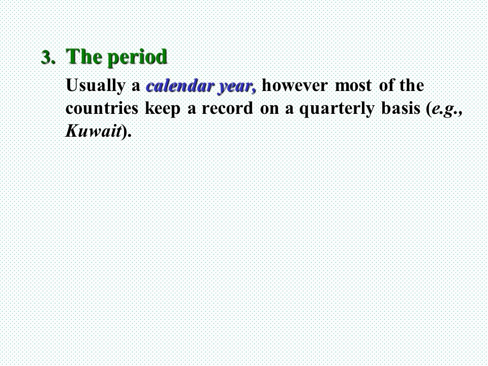 The period Usually a calendar year, however most of the countries keep a record on a quarterly basis (e.g., Kuwait).