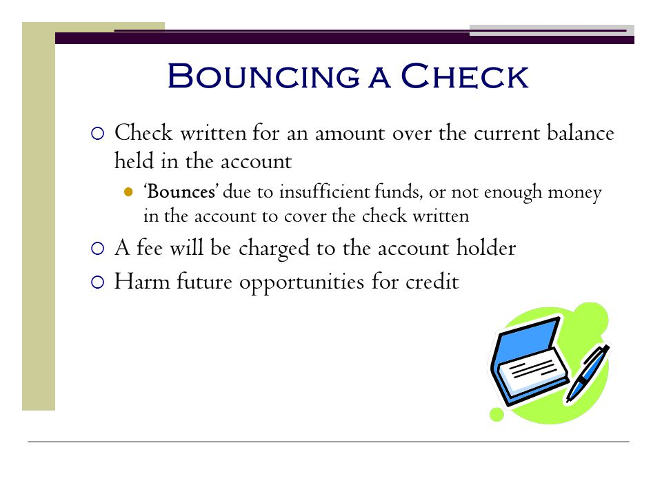 Bouncing a Check Check written for an amount over the current balance held in the account.