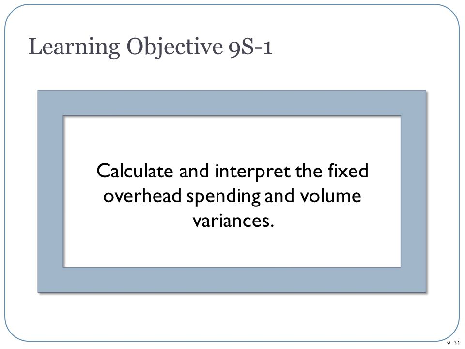 Learning Objective 9S-1 Calculate and interpret the fixed overhead spending and volume variances.