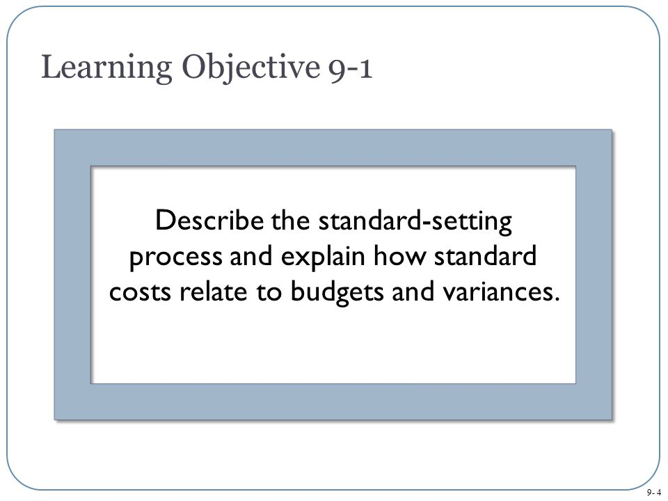 Learning Objective 9-1 Describe the standard-setting process and explain how standard costs relate to budgets and variances.