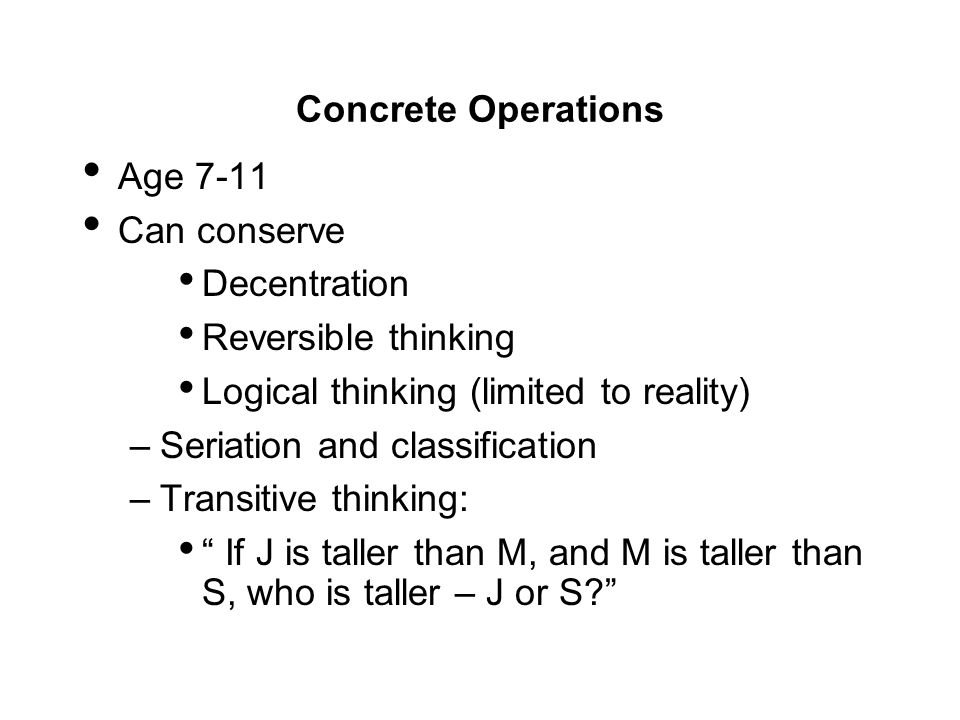 Concrete Operations Age Can conserve. Decentration. Reversible thinking. Logical thinking (limited to reality)
