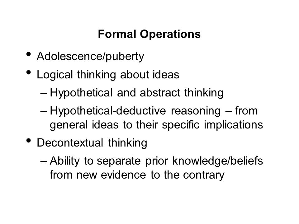 Formal Operations Adolescence/puberty. Logical thinking about ideas. Hypothetical and abstract thinking.