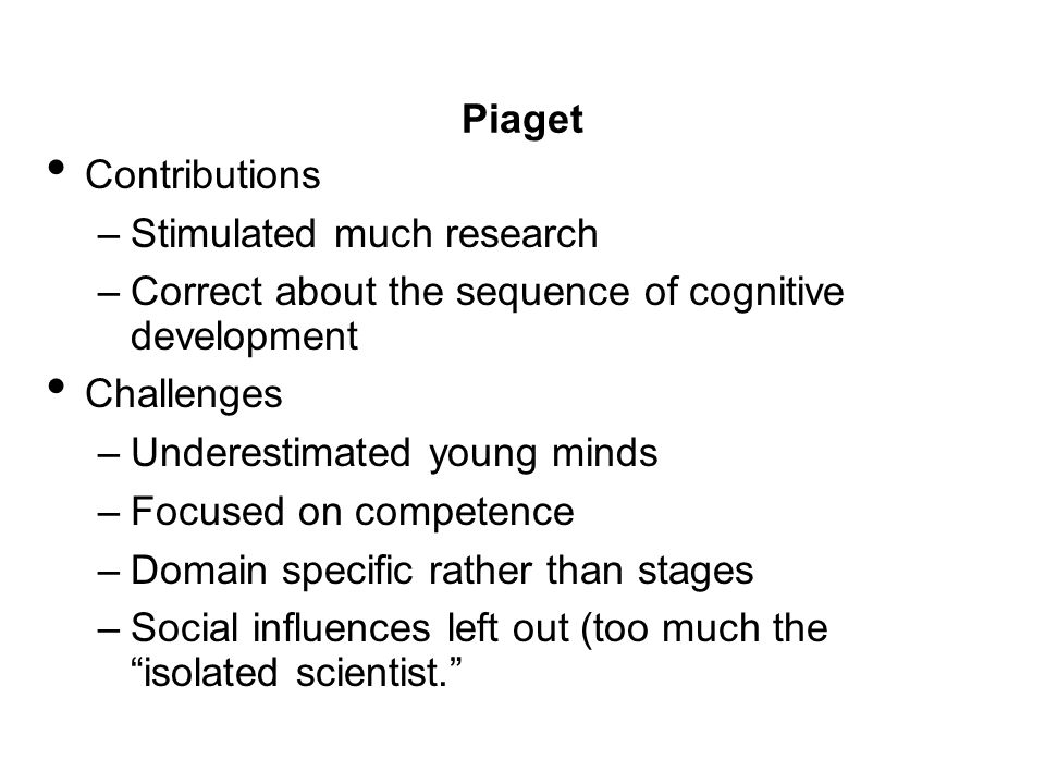Piaget Contributions. Stimulated much research. Correct about the sequence of cognitive development.