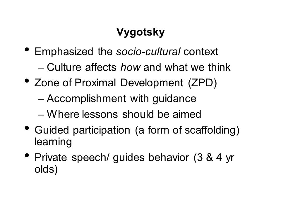 Vygotsky Emphasized the socio-cultural context. Culture affects how and what we think. Zone of Proximal Development (ZPD)