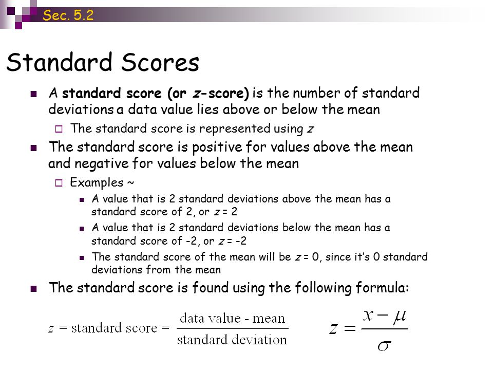 Sec. 5.2 Standard Scores. A standard score (or z-score) is the number of standard deviations a data value lies above or below the mean.