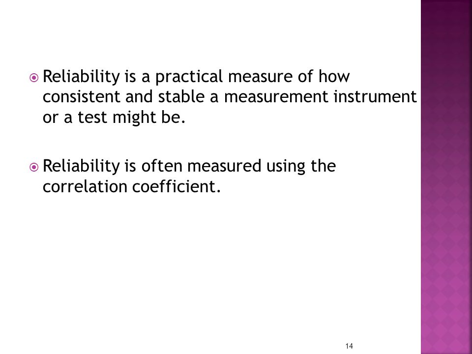 Reliability is a practical measure of how consistent and stable a measurement instrument or a test might be.