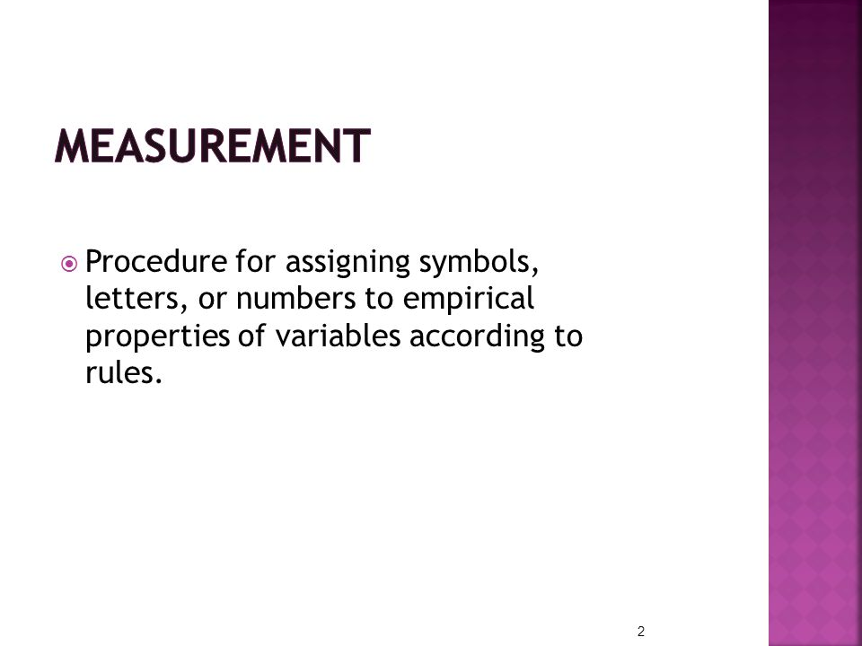 MEASUREMENT Procedure for assigning symbols, letters, or numbers to empirical properties of variables according to rules.