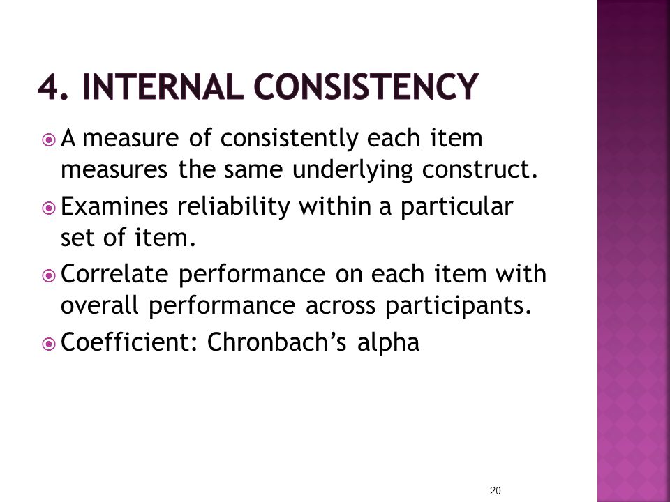 4. Internal consistency A measure of consistently each item measures the same underlying construct.
