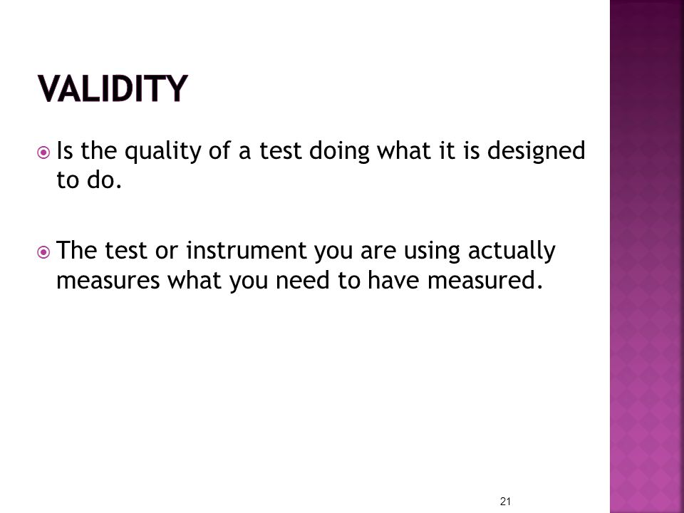 Validity Is the quality of a test doing what it is designed to do.